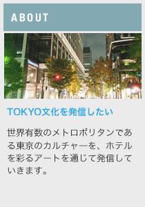 ABOUT TOKYO文化を発信したい 世界有数のメトロポリタンである東京のカルチャーを、ホテルを彩るアートを通じて発信していきます。
